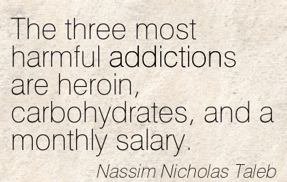 The Three Most Harmful Addictions are heroin, Carbohydrates, And A Monthly Salary. - Nassim Nicholas Taleb