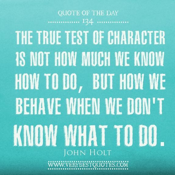 The True Test OF Character Is NOt how Much We Know How To Do, But How We Behave When We Don't Know What To Do. - John Holt