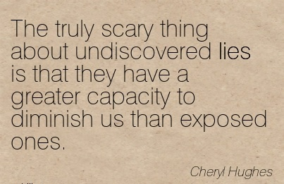 The truly scary thing about undiscovered lies is that they have a greater capacity to diminish us than exposed ones. - Cheryl Hughes - Cheating Quote