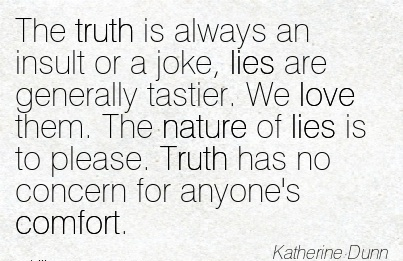 The Truth is Always In Insult or a Joke, lies are Generally Tastier.  The Nature of Lies is to Please. Truth  for Anyone's Comfort. - Katherine Dunn