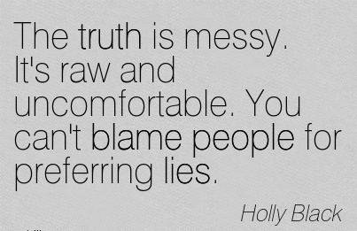 The Truth Is messy. It's Raw And Uncomfortable. You Can't Blame People For Preferring Lies. - Holly Black