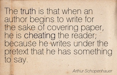 The truth is that when an author is Cheating the reader; because he writes under the pretext that he has something to say.  - Arthur SchopenhauerThe truth is that when an author is Cheating the reader; because he writes under the pretext that he has something to say.  - Arthur Schopenhauer