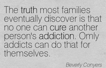 The Truth Most Families Eventually Discover Is That No One Can Cure Another Person's Addiction. Omly Addicts Can Do That For Themselves. - Beverly Conyers