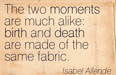 The Two Moments Are Much Alike Birth And Death Are Made Of The Same Fabric. - Isabel Allende