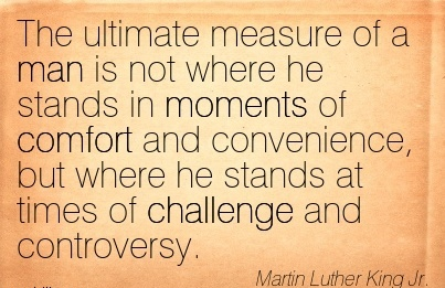 The Ultimate Measure of a man is not where he Comfort and Convenience, but where he Stands at times of Challenge and Controversy. - Martin Luther king Jr.