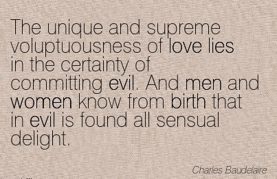 The Unique And Supreme Voluptuousness Of Love Lies In The Certainty Of Committing Evil. And Men And Women Know From Birth That In Evil Is Found All Sensual Delight. - Charles Baudela