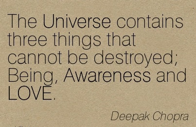 The Universe Contains tThree Things That Cannot Be Destroyed; Being, Awareness And LOVE. - Deepak Chopra