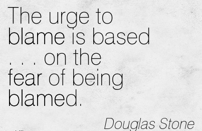 The Urge To Blame Is Based . . . On The Fear Of Being Blamed. - Douglas Stone