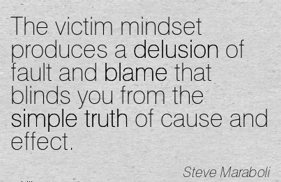 The Victim Mindset Produces A Delusion Of Fault And Blame That Blinds You From The Simple Truth Of Cause And Effect. - Steve Maraboli