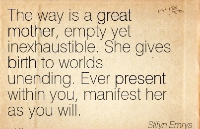 The Way Is A Great Mother, Empty Yet Inexhaustible. She Gives Birth To Worlds Unending. Ever Present Within You, Manifest Her As You Will. - Stifyn Emrys