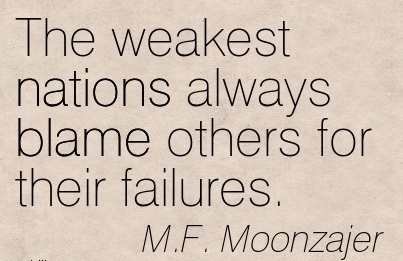 The Weakest Nations Always Blame Others For Their Failures. - M.F. Moonzajer