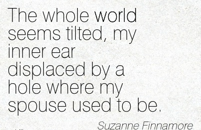 The whole world seems tilted, my inner ear displaced by a hole where my spouse used to be. - Suzanne Finnamore - Cheating Quote