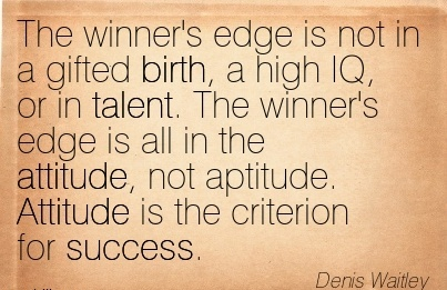 The Winner's Edge is not in a Gifted Birth, a High IQ, or in Talent. The…. not Aptitude. Attitude is the Criterion for Success. - Denis Waiteley