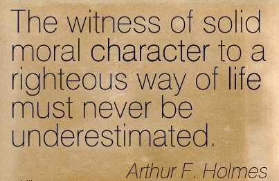 The Witness Of Solid Moral Character to a Righteous way of life must never be Underestimated. - Arthur F. Holmes