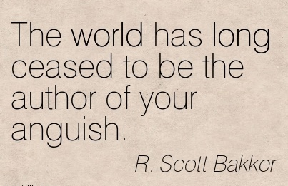 The World Has Long Ceased To Be The Author Of Your Anguish. - R. Scott Bakker