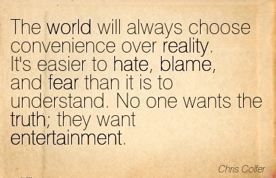 The World Will Always Choose Convenience Over Reality. It's Easier To Hate, Blame, And Fear Than It Is To Understand.Entertainment. - Chris Coller