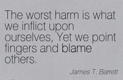 The Worst Harm Is What We Inflict Upon Ourselves, Yet We Point Fingers And Blame Others. - James T. Barrett