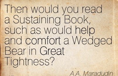Then Would you read a Sustaining Book, such as would help and Comfort a Wedged Bear in Great Tightness! - A.A. Maradudin