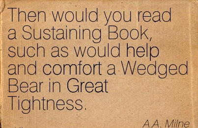 Then would you read a Sustaining Book, such as would help and Comfort a Wedged Bear in Great Tightness. - A.A Milne
