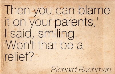 Then You Can Blame It On Your Parents,' I Said, Smiling. 'Won't That Be A Relief! - Richard Bachman