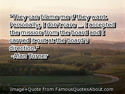 They Can Blame Me If They Want Personally, I Don't Care… I Accepted The Mission From The Board And I Carried it Out At The Board's Direction. - Alan Turner