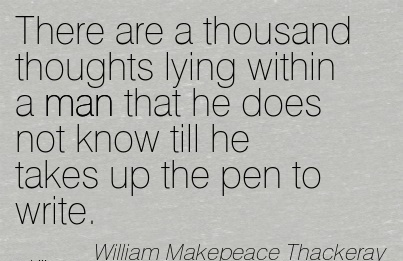There Are A Thousand Thoughts Lying Within A Man That He Does Not Know Till He Takes Up The Pen To Write. - William Makepeace Thackeray