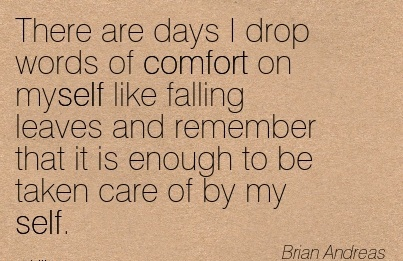 There are Days I drop words of Comfort on myself like Falling Leaves and Remember that it is Enough to be taken care of by my self.  - Brian Andreas