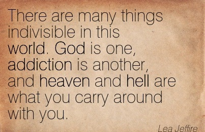 There Are Many Things Indivisible In This World. God Is One, Addiction Is Another, And Heaven And Hell Are What You Carry Around With You. - Lea Jeffire