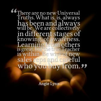 There Are No New Universal Trusths. What Is, Is Always Has Been And Always Will Be . We Are Collectively In Different Stages Of knowing Of Awareness. - Angie Lynn