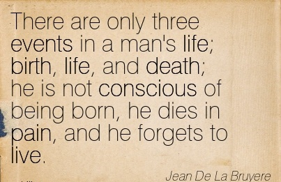 There Are Only Three Events In A Man's Life; Birth, Life, And Death; He Is Not Conscious Of Being Born, He Dies In Pain, And He Forgets To Live. - Jean De La Bruyere