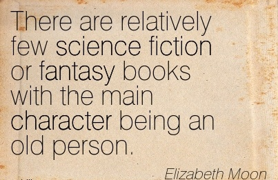 There are Relatively few Science Fiction or Fantasy Books With the main Character Being An Old Person. - Elizabeth Moon
