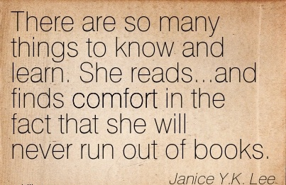 There Are So many Things to Know and learn. She reads…and finds Comfort in the fact that She Will Never run out of Books. - Janice Y.K. Lee