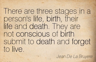 There Are Three Stages In A Person's Life, Birth, Their Life And Death. They Are Not Conscious Of Birth Submit To Death And Forget To Live. - Jean De La Bruyere