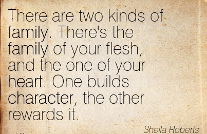 There are two kinds of Family. There's the Family of your Flesh, and The One of your Heart. One builds Character, the other Rewards it. - Sheila Roberts