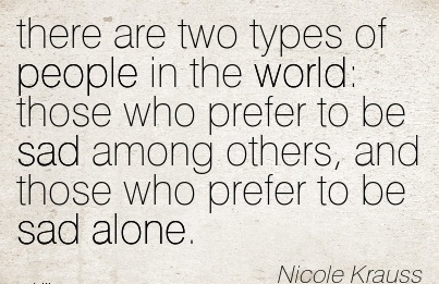 There Are Two Types of people in the World  Those Who prefer to be sad among Others, And Those Who Prefer to be sad Alone. - Nicole Krauss