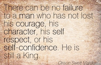 There can be no Failure to a man who has not lost his courage, his Character, his self respect, or his self-Confidence. He is still a King. - Orison Swett marden