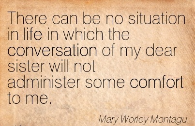 There can be no Situation in life in which The conversation of my Dear sister will not Administer some Comfort to me. - Mary Worley Montagu