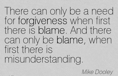 There Can Only Be A Need For Forgiveness When First There Is Blame. And There Can Only Be Blame, When First There Is Misunderstanding. - Mike Dooley