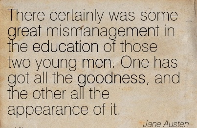 There Certainly was some great mismanagement in the Education of those two young men. One has got all the goodness, and the other all the Appearance of it. - Jane Austen