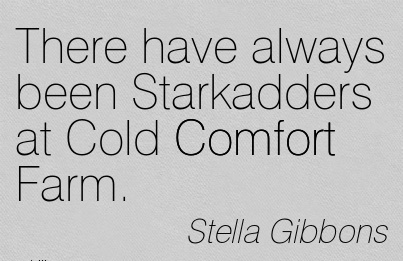 There Have Always been Starkadders at Cold Comfort Farm. - Stella Gibbons