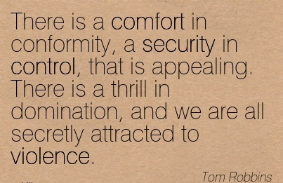 There is a Comfort in Conformity, a Appealing. There Domination, and we are all Secretly Attracted to Choose Your Love, Love Your Violence