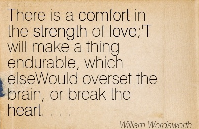 There is a Comfort in the Strength of love;'T will make a thing Endurable, which ElseWould Overset the Brain, or Break the heart. . . . - William Wordsworth