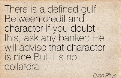 There is a Defined gulf Between Credit and Character If you Doubt this, ask any Banker; He will Advise that Character is Nice But it is not Collateral. - Evan Rhys