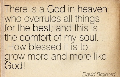 There is a God in Heaven Who Overrules all Things For the Best and This is the Comfort of My grow more and More Like God! - David Brainerd