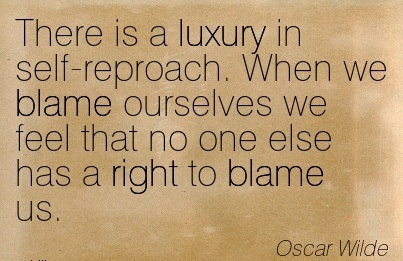 There Is A Luxury In Self-Reproach. When We Blame Ourselves We Feel That No One Else Has A Right To Blame Us. - Oscar Wilde
