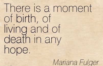 There Is A Moment Of Birth, Of Living And Of Death In Any Hope. - Mariana Fulger