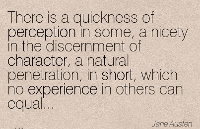There Is a Quickness of Perception in some, a Nicety in the Discernment of Character, a Natural Experience in Others can Equal… - Jane Austen