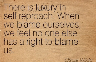 There Is Luxury In Self Reproach. When We Blame Ourselves, We Feel No One Else Has A Right To Blame Us. - Oscar Wilde