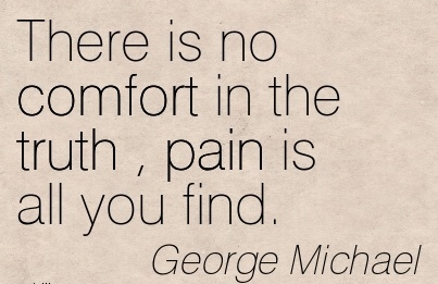 There is no Comfort in the Truth , Pain is all you Find. - George Michael