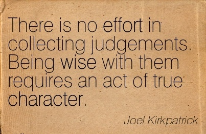 There is no effort in Collecting Judgements. Being wise with them Requires an Act of true Character. - Joel Kirkpatrick